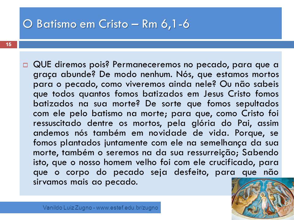 O Batismo em Cristo – Rm 6,1-6 Vanildo Luiz Zugno - www.estef.edu.br/zugno QUE diremos pois? Permaneceremos no pecado, para que a graça abunde? De mod