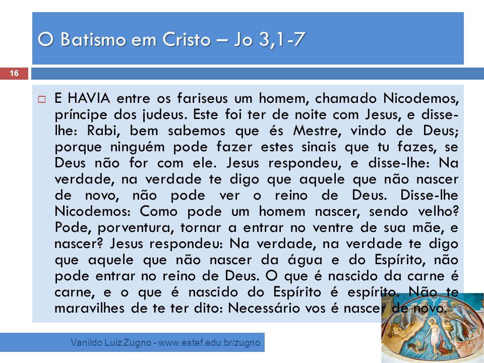 O Batismo em Cristo – Jo 3,1-7 Vanildo Luiz Zugno - www.estef.edu.br/zugno E HAVIA entre os fariseus um homem, chamado Nicodemos, príncipe dos judeus.