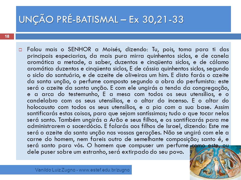 UNÇÃO PRÉ-BATISMAL – Ex 30,21-33 Vanildo Luiz Zugno - www.estef.edu.br/zugno Falou mais o SENHOR a Moisés, dizendo: Tu, pois, toma para ti das princip