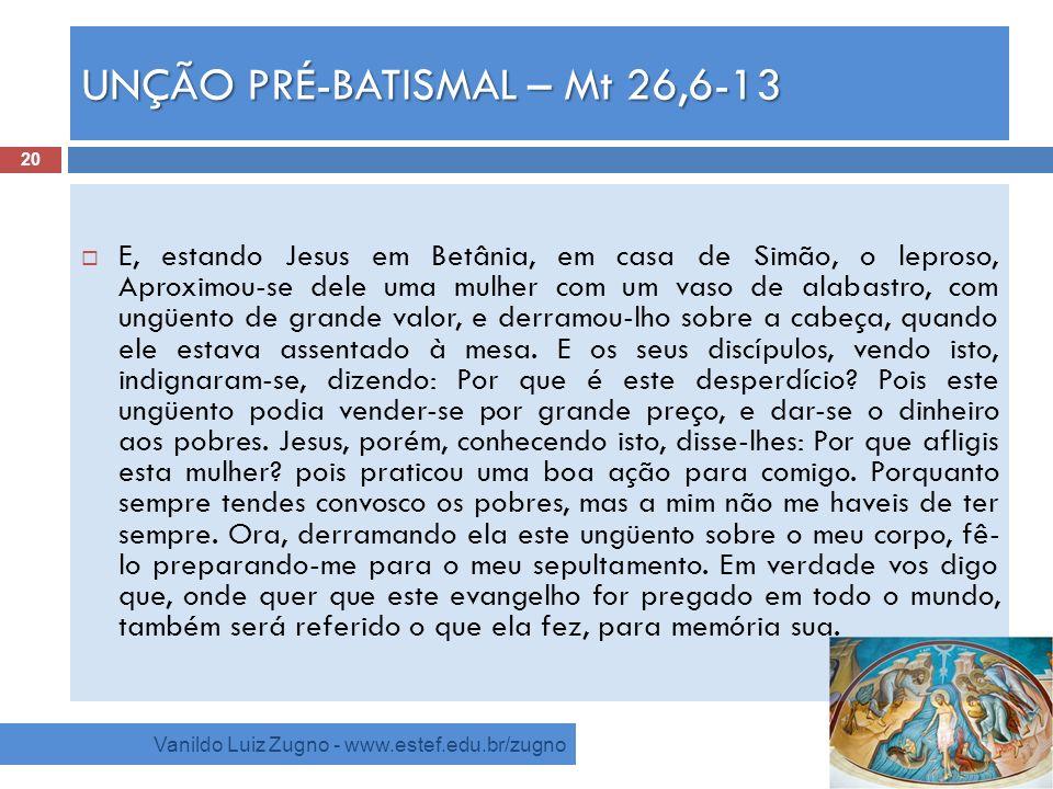 UNÇÃO PRÉ-BATISMAL – Mt 26,6-13 Vanildo Luiz Zugno - www.estef.edu.br/zugno E, estando Jesus em Betânia, em casa de Simão, o leproso, Aproximou-se del