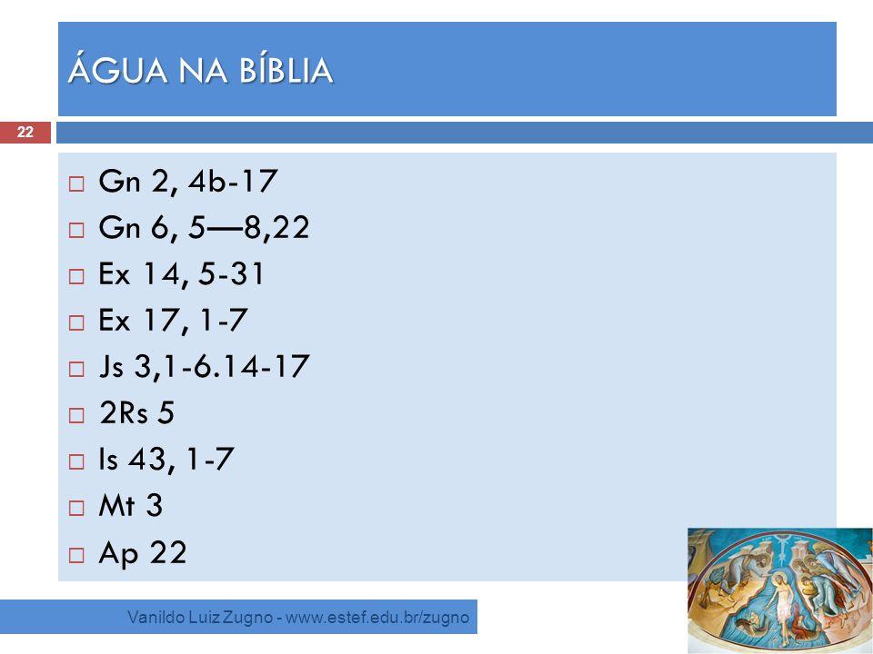 ÁGUA NA BÍBLIA Vanildo Luiz Zugno - www.estef.edu.br/zugno Gn 2, 4b-17 Gn 6, 58,22 Ex 14, 5-31 Ex 17, 1-7 Js 3,1-6.14-17 2Rs 5 Is 43, 1-7 Mt 3 Ap 22 2