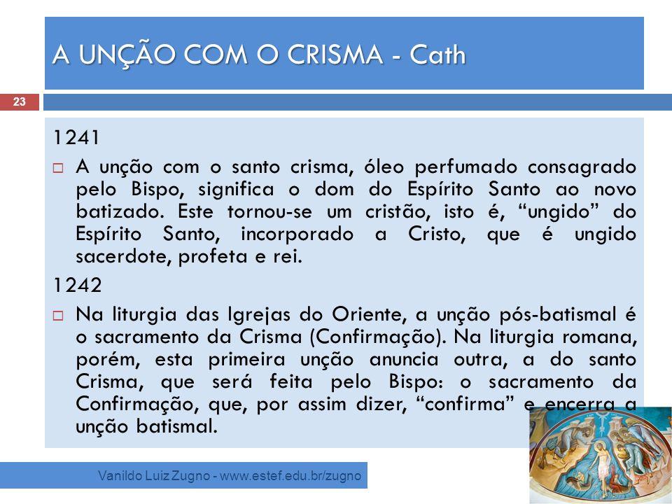 A UNÇÃO COM O CRISMA - Cath Vanildo Luiz Zugno - www.estef.edu.br/zugno 1241 A unção com o santo crisma, óleo perfumado consagrado pelo Bispo, signifi