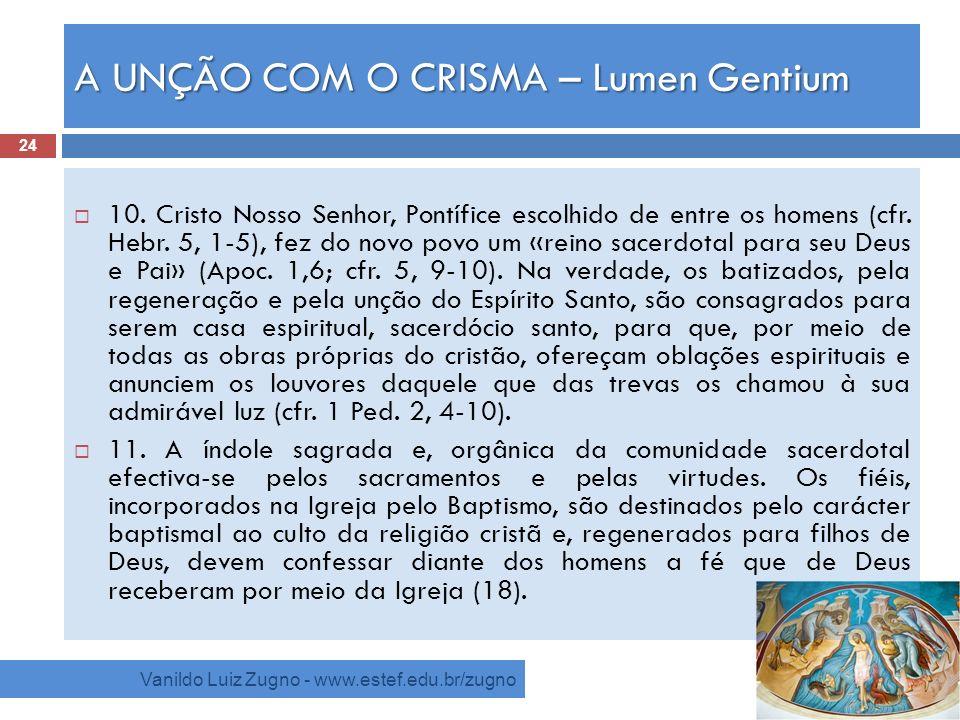 A UNÇÃO COM O CRISMA – Lumen Gentium Vanildo Luiz Zugno - www.estef.edu.br/zugno 10. Cristo Nosso Senhor, Pontífice escolhido de entre os homens (cfr.