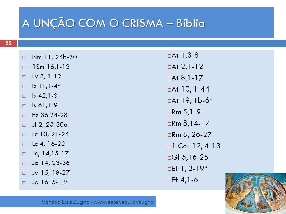 A UNÇÃO COM O CRISMA – Bíblia Vanildo Luiz Zugno - www.estef.edu.br/zugno Nm 11, 24b-30 1Sm 16,1-13 Lv 8, 1-12 Is 11,1-4ª Is 42,1-3 Is 61,1-9 Ez 36,24