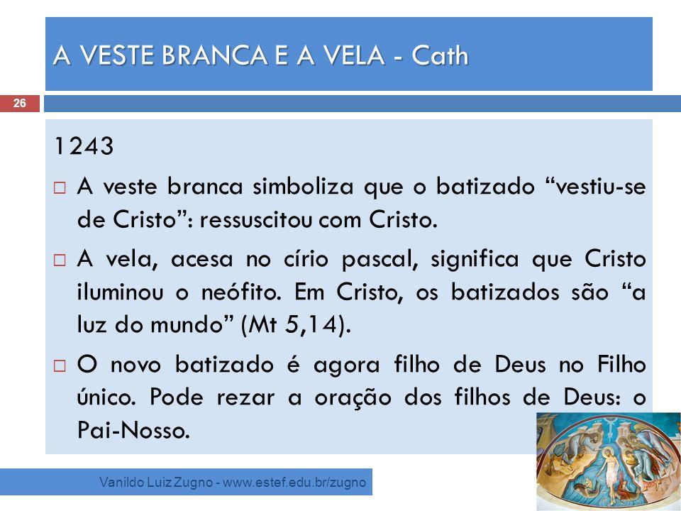 A VESTE BRANCA E A VELA - Cath Vanildo Luiz Zugno - www.estef.edu.br/zugno 1243 A veste branca simboliza que o batizado vestiu-se de Cristo: ressuscit