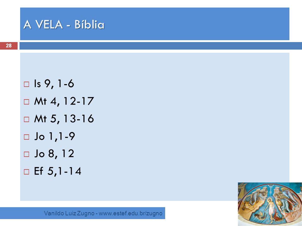 A VELA - Bíblia Vanildo Luiz Zugno - www.estef.edu.br/zugno Is 9, 1-6 Mt 4, 12-17 Mt 5, 13-16 Jo 1,1-9 Jo 8, 12 Ef 5,1-14 28