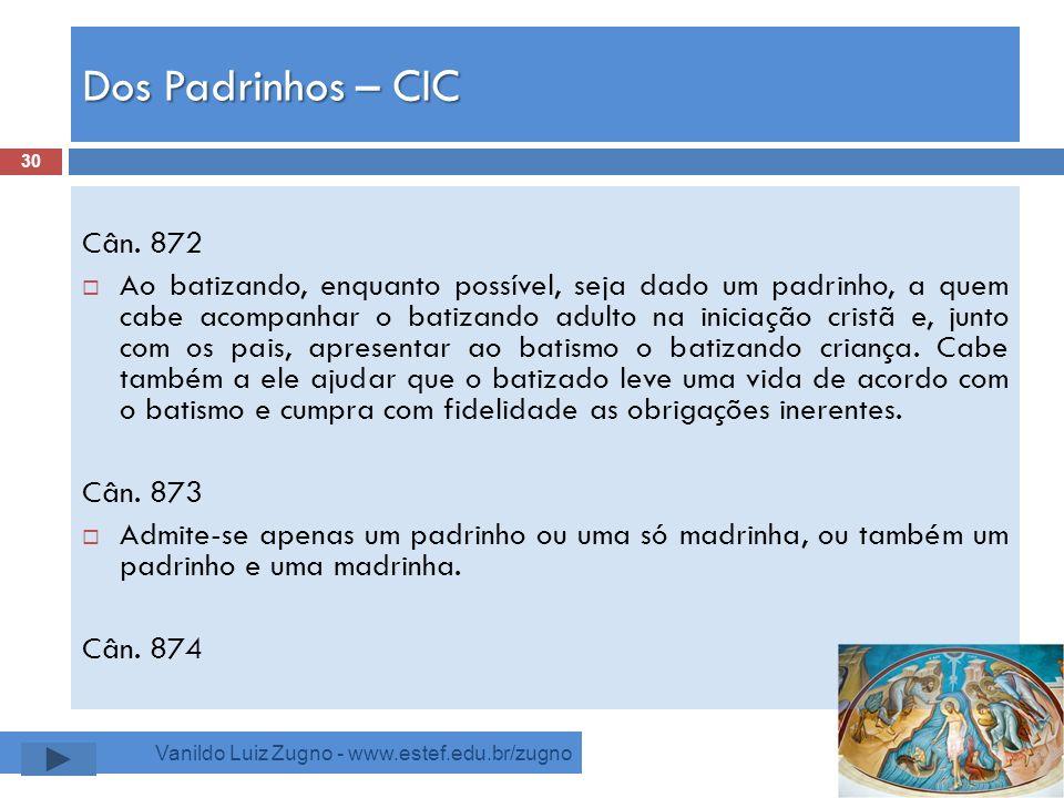 Dos Padrinhos – CIC Vanildo Luiz Zugno - www.estef.edu.br/zugno Cân. 872 Ao batizando, enquanto possível, seja dado um padrinho, a quem cabe acompanha
