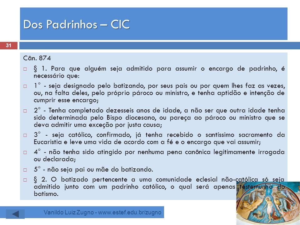 Dos Padrinhos – CIC Vanildo Luiz Zugno - www.estef.edu.br/zugno Cân. 874 § 1. Para que alguém seja admitido para assumir o encargo de padrinho, é nece
