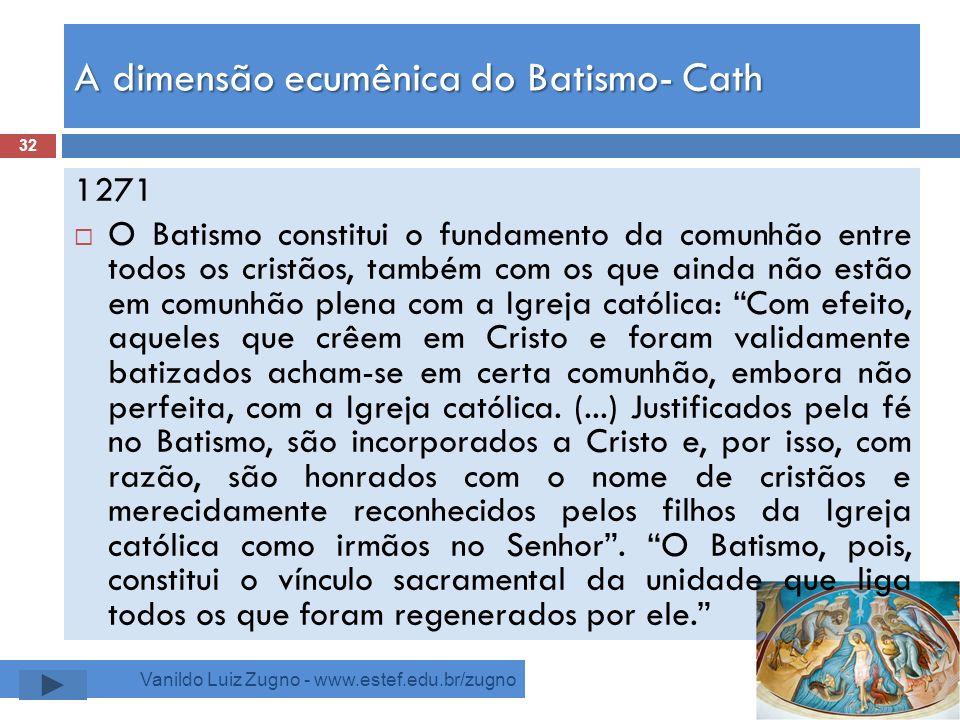 A dimensão ecumênica do Batismo- Cath Vanildo Luiz Zugno - www.estef.edu.br/zugno 1271 O Batismo constitui o fundamento da comunhão entre todos os cri