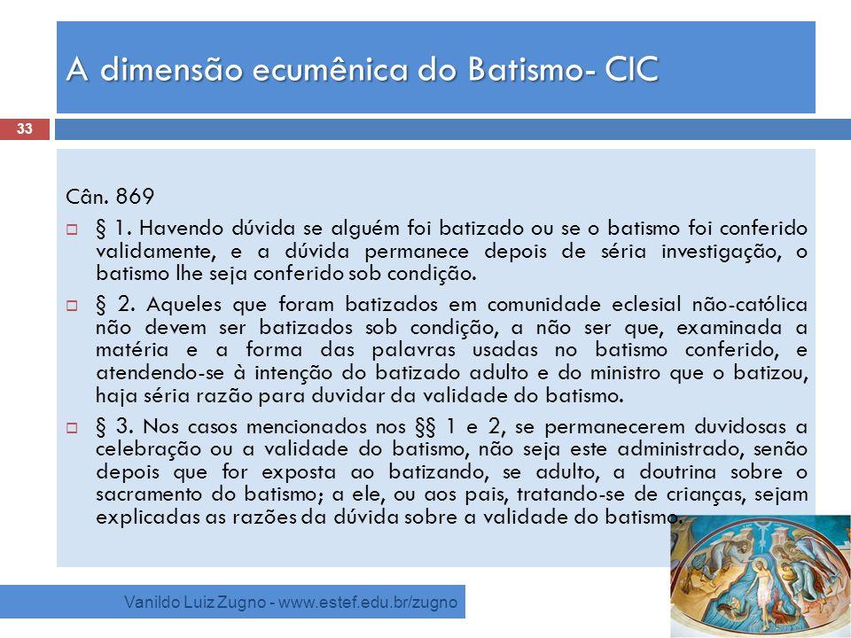 A dimensão ecumênica do Batismo- CIC Vanildo Luiz Zugno - www.estef.edu.br/zugno Cân. 869 § 1. Havendo dúvida se alguém foi batizado ou se o batismo f