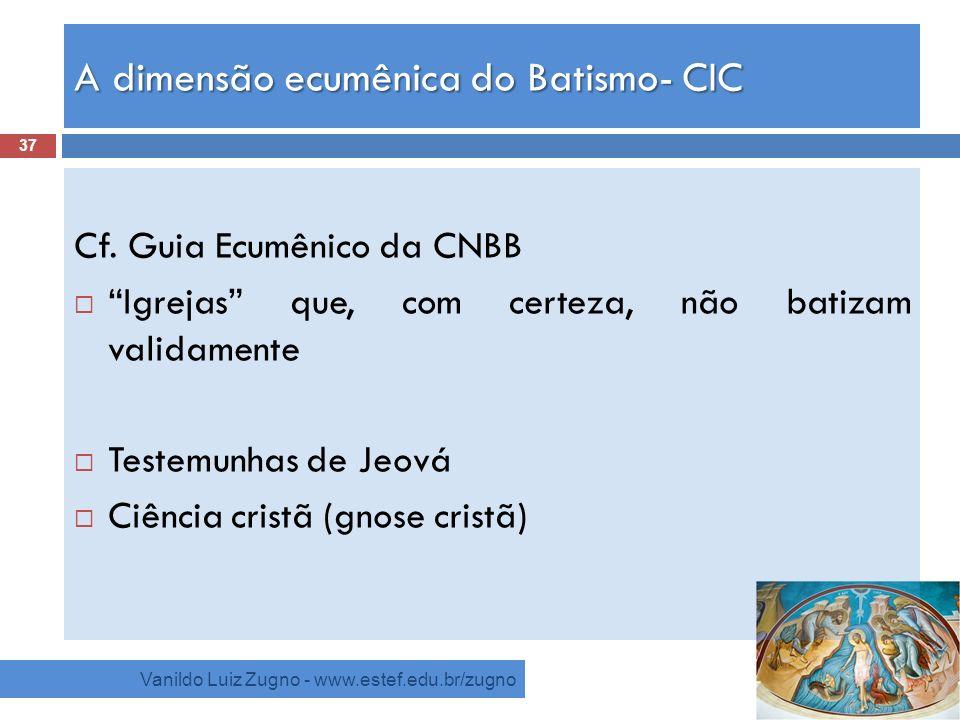 A dimensão ecumênica do Batismo- CIC Vanildo Luiz Zugno - www.estef.edu.br/zugno Cf. Guia Ecumênico da CNBB Igrejas que, com certeza, não batizam vali