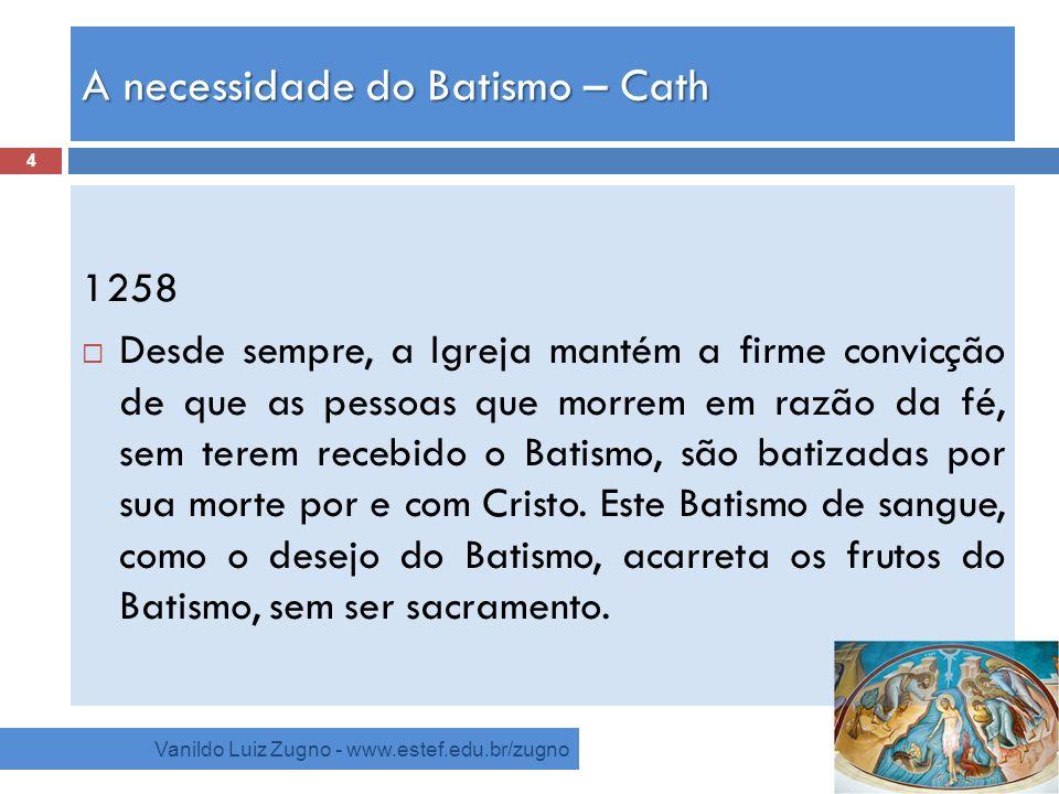 A necessidade do Batismo – Cath Vanildo Luiz Zugno - www.estef.edu.br/zugno 1258 Desde sempre, a Igreja mantém a firme convicção de que as pessoas que