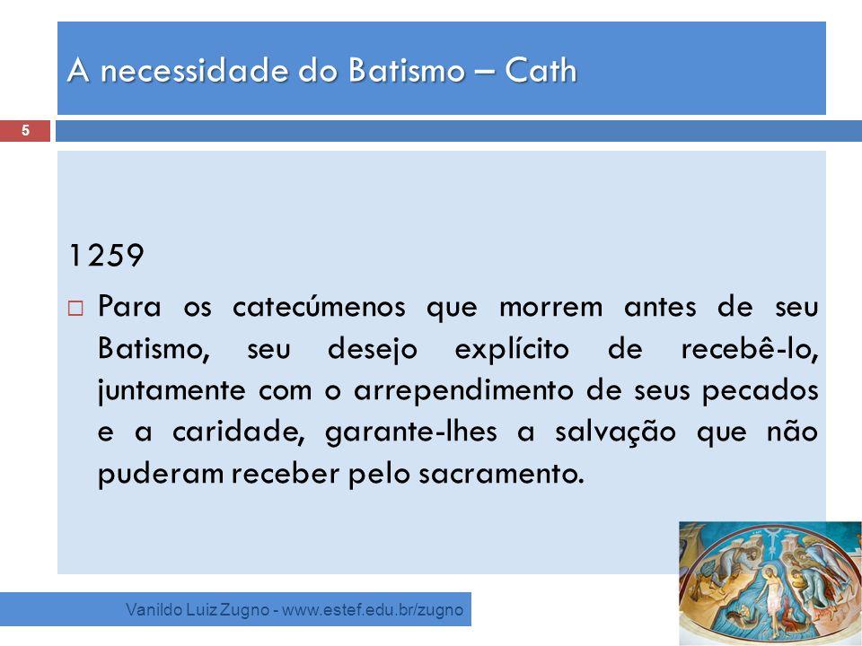 A necessidade do Batismo – Cath Vanildo Luiz Zugno - www.estef.edu.br/zugno 1259 Para os catecúmenos que morrem antes de seu Batismo, seu desejo explí