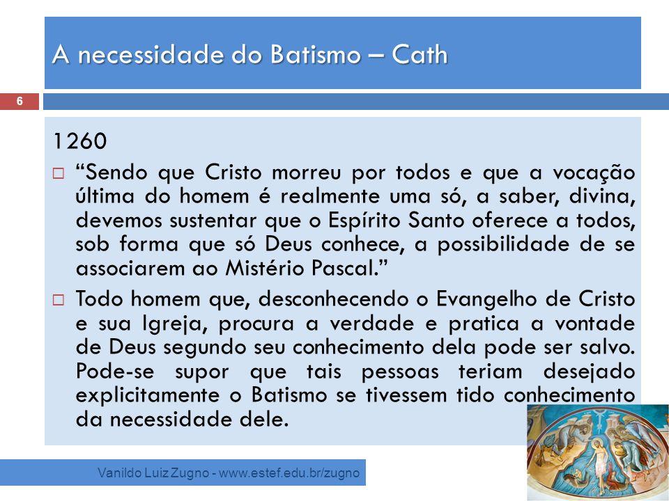 A necessidade do Batismo – Cath Vanildo Luiz Zugno - www.estef.edu.br/zugno 1260 Sendo que Cristo morreu por todos e que a vocação última do homem é r