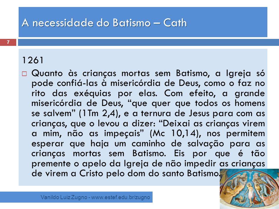 A necessidade do Batismo – Cath Vanildo Luiz Zugno - www.estef.edu.br/zugno 1261 Quanto às crianças mortas sem Batismo, a Igreja só pode confiá-las à