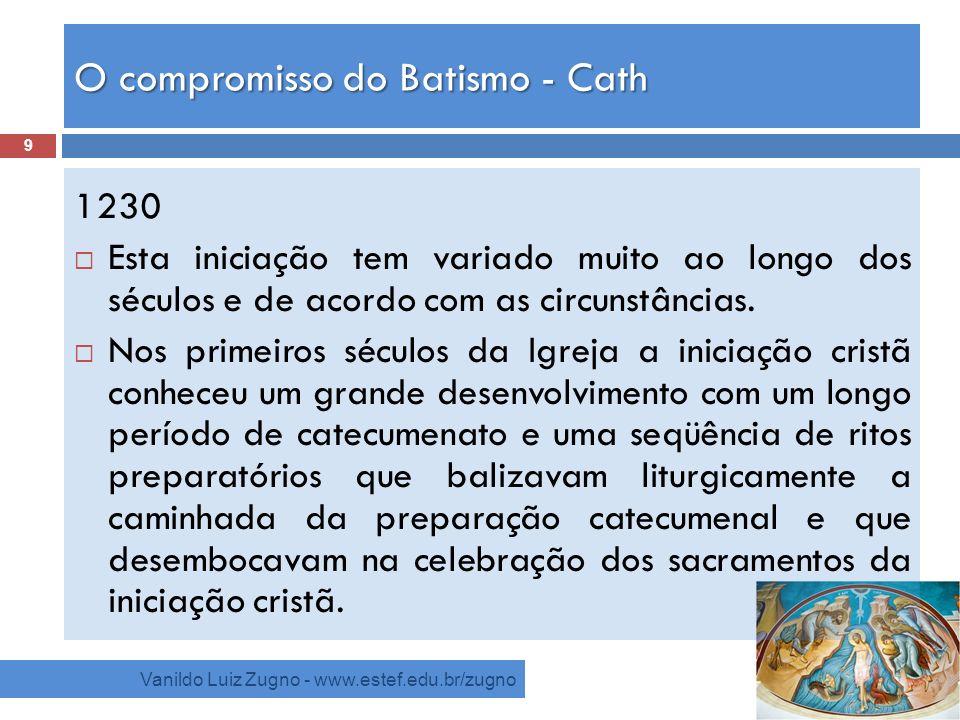 O compromisso do Batismo - Cath Vanildo Luiz Zugno - www.estef.edu.br/zugno 1230 Esta iniciação tem variado muito ao longo dos séculos e de acordo com