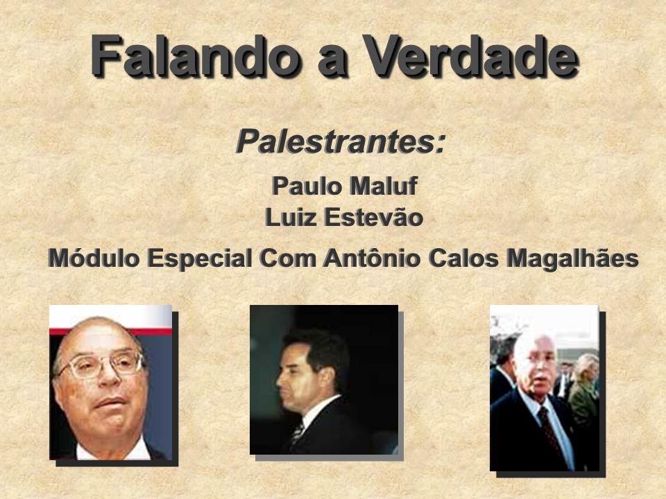 Falando a Verdade Palestrantes: Paulo Maluf Luiz Estevão Paulo Maluf Luiz Estevão Módulo Especial Com Antônio Calos Magalhães