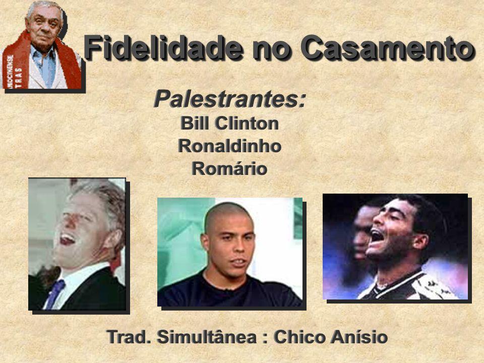 Fidelidade no Casamento Palestrantes: Bill Clinton Ronaldinho Romário Bill Clinton Ronaldinho Romário Trad. Simultânea : Chico Anísio