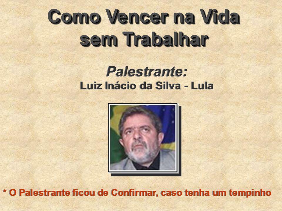 Como Vencer na Vida sem Trabalhar Como Vencer na Vida sem Trabalhar Palestrante: Luiz Inácio da Silva - Lula * O Palestrante ficou de Confirmar, caso