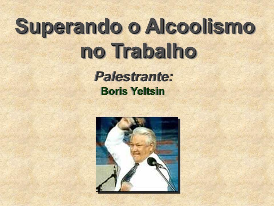 Superando o Alcoolismo no Trabalho Superando o Alcoolismo no Trabalho Boris Yeltsin Palestrante: