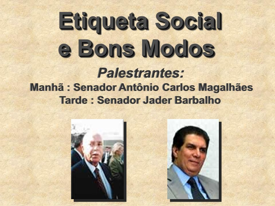 Etiqueta Social e Bons Modos Etiqueta Social e Bons Modos Palestrantes: Manhã : Senador Antônio Carlos Magalhães Tarde : Senador Jader Barbalho Manhã