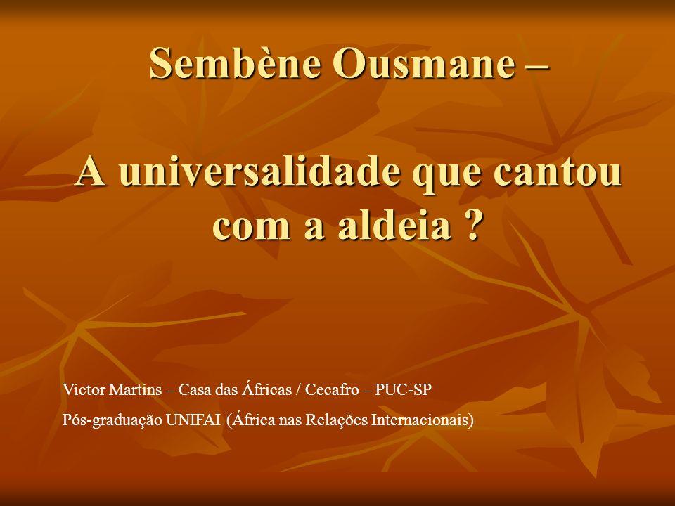 Sembène Ousmane – A universalidade que cantou com a aldeia ? Victor Martins – Casa das Áfricas / Cecafro – PUC-SP Pós-graduação UNIFAI (África nas Rel