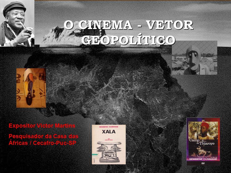 Expositor Victor Martins Pesquisador da Casa das Áfricas / Cecafro-Puc-SP O CINEMA - VETOR GEOPOLÍTICO