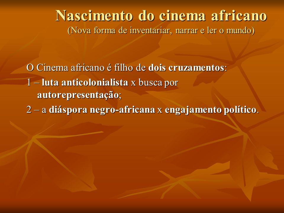 Nascimento do cinema africano (Nova forma de inventariar, narrar e ler o mundo) O Cinema africano é filho de dois cruzamentos: 1 – luta anticolonialis