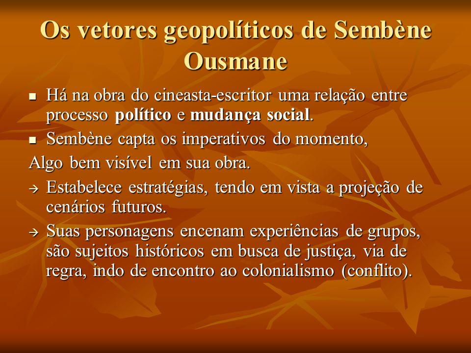 Os vetores geopolíticos de Sembène Ousmane Há na obra do cineasta-escritor uma relação entre processo político e mudança social. Há na obra do cineast