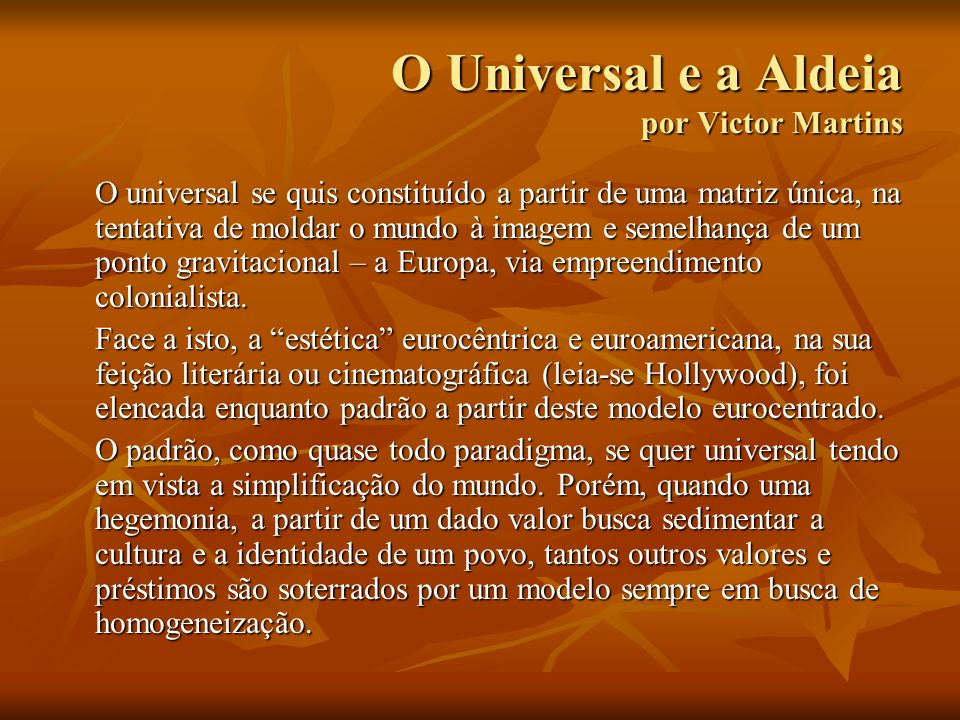 O Universal e a Aldeia por Victor Martins O universal se quis constituído a partir de uma matriz única, na tentativa de moldar o mundo à imagem e seme