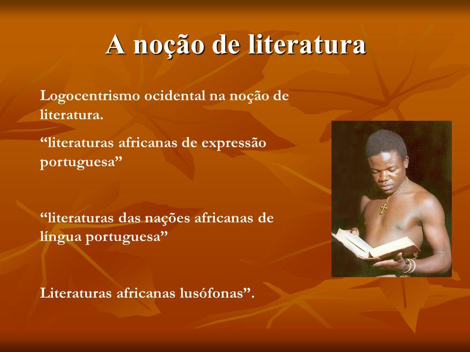A noção de literatura Logocentrismo ocidental na noção de literatura. literaturas africanas de expressão portuguesa literaturas das nações africanas d