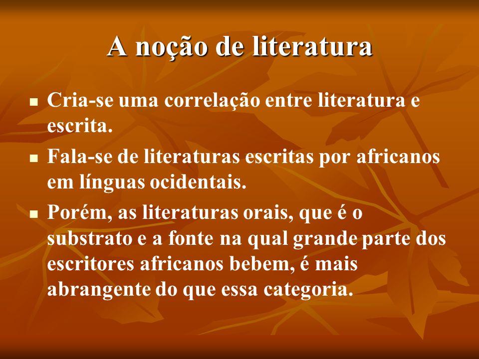 A noção de literatura Cria-se uma correlação entre literatura e escrita. Fala-se de literaturas escritas por africanos em línguas ocidentais. Porém, a