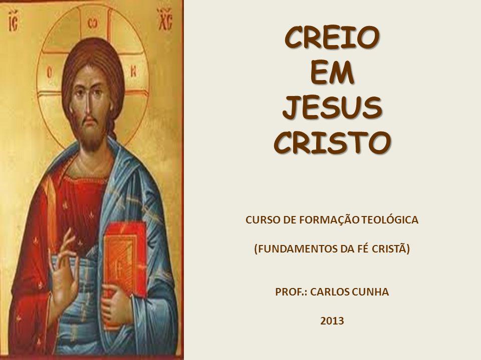 CREIO EM JESUS CRISTO CURSO DE FORMAÇÃO TEOLÓGICA (FUNDAMENTOS DA FÉ CRISTÃ) PROF.: CARLOS CUNHA 2013