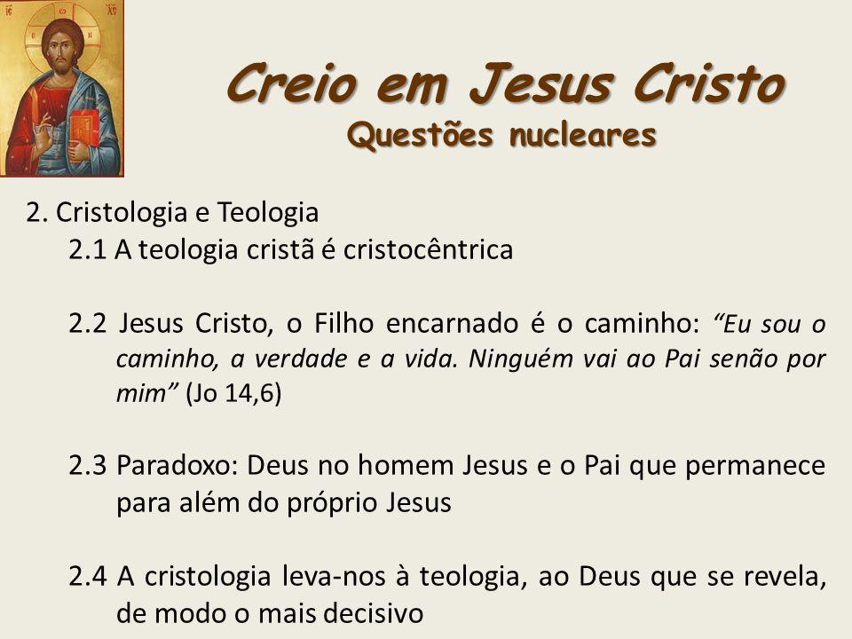 Creio em Jesus Cristo Questões nucleares 2. Cristologia e Teologia 2.1 A teologia cristã é cristocêntrica 2.2 Jesus Cristo, o Filho encarnado é o cami
