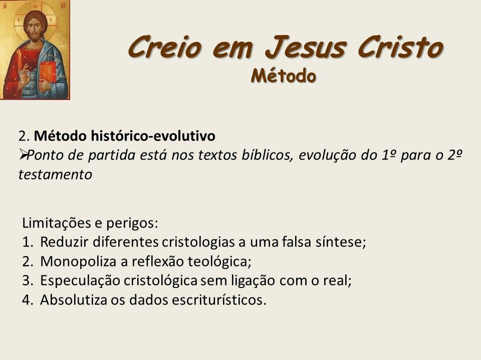 Creio em Jesus Cristo Método 2. Método histórico-evolutivo Ponto de partida está nos textos bíblicos, evolução do 1º para o 2º testamento Limitações e