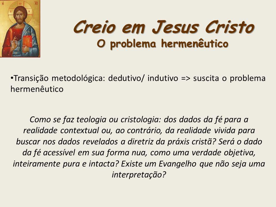Creio em Jesus Cristo O problema hermenêutico Transição metodológica: dedutivo/ indutivo => suscita o problema hermenêutico Como se faz teologia ou cr