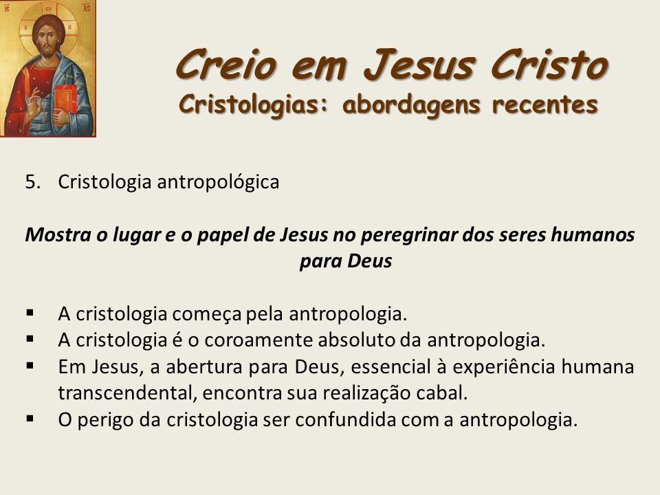 Creio em Jesus Cristo Cristologias: abordagens recentes 5.Cristologia antropológica Mostra o lugar e o papel de Jesus no peregrinar dos seres humanos