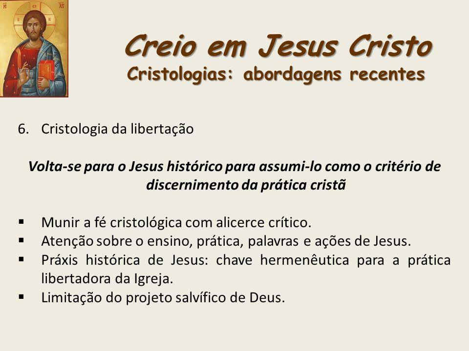 Creio em Jesus Cristo Cristologias: abordagens recentes 6.Cristologia da libertação Volta-se para o Jesus histórico para assumi-lo como o critério de