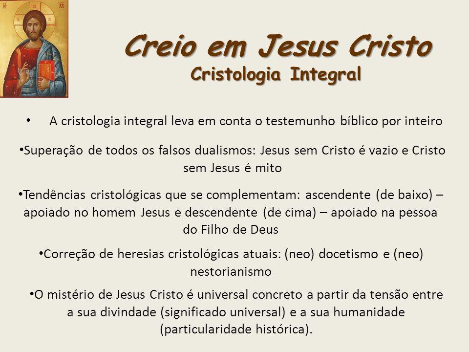 Creio em Jesus Cristo Cristologia Integral A cristologia integral leva em conta o testemunho bíblico por inteiro Superação de todos os falsos dualismo
