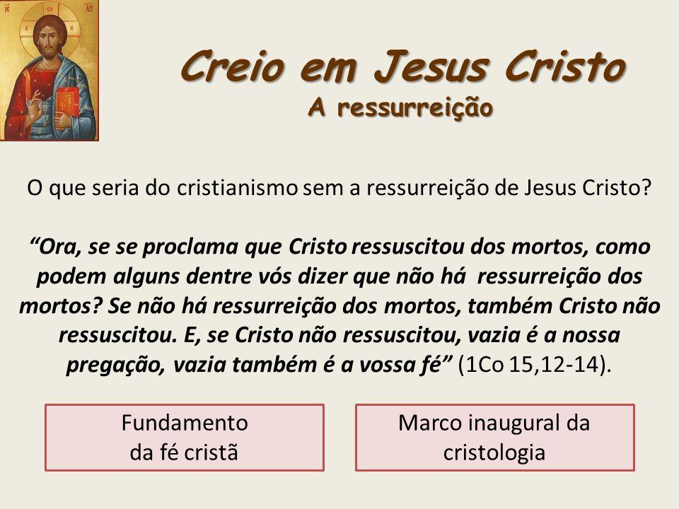 Creio em Jesus Cristo A ressurreição O que seria do cristianismo sem a ressurreição de Jesus Cristo? Ora, se se proclama que Cristo ressuscitou dos mo
