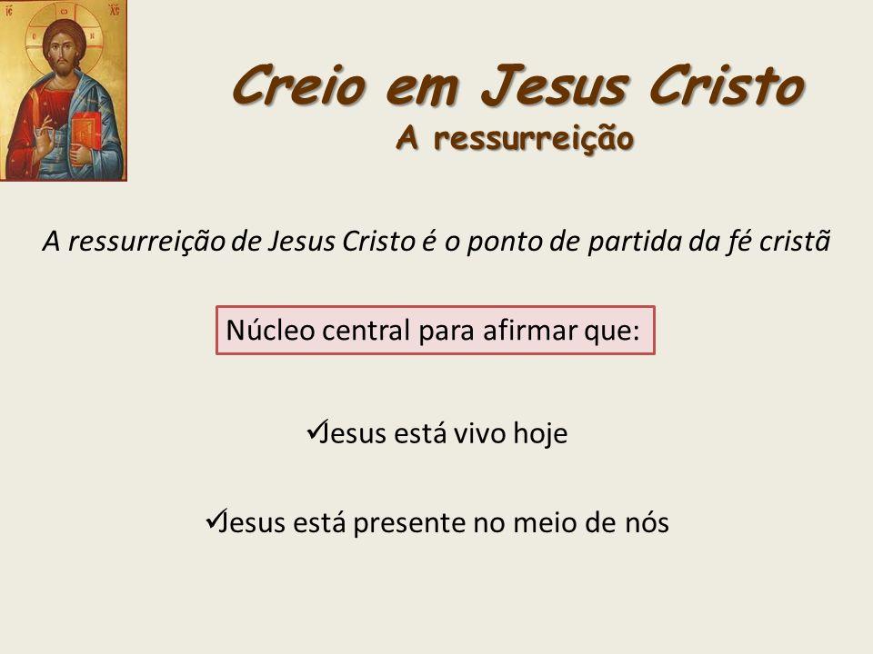 Creio em Jesus Cristo A ressurreição A ressurreição de Jesus Cristo é o ponto de partida da fé cristã Núcleo central para afirmar que: Jesus está vivo