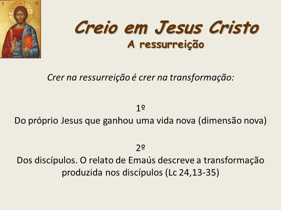Creio em Jesus Cristo A ressurreição Crer na ressurreição é crer na transformação: 2º Dos discípulos. O relato de Emaús descreve a transformação produ
