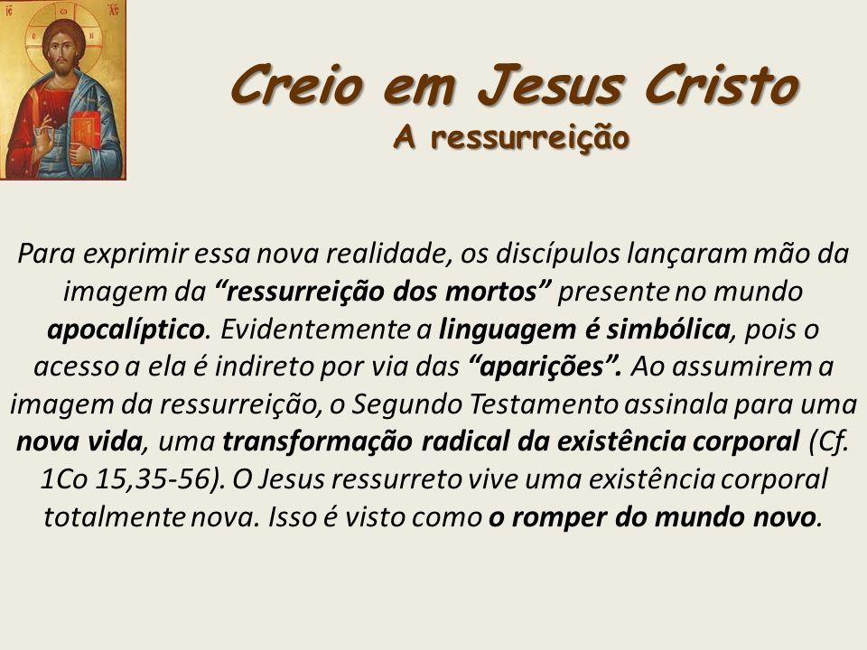 Creio em Jesus Cristo A ressurreição Para exprimir essa nova realidade, os discípulos lançaram mão da imagem da ressurreição dos mortos presente no mu