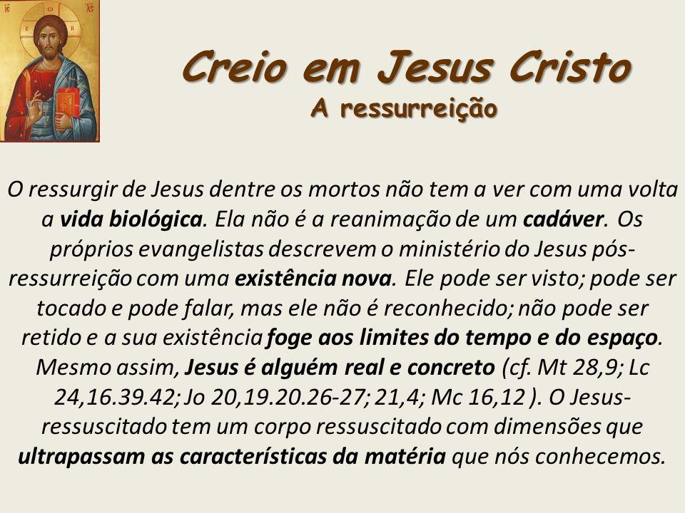 Creio em Jesus Cristo A ressurreição O ressurgir de Jesus dentre os mortos não tem a ver com uma volta a vida biológica. Ela não é a reanimação de um