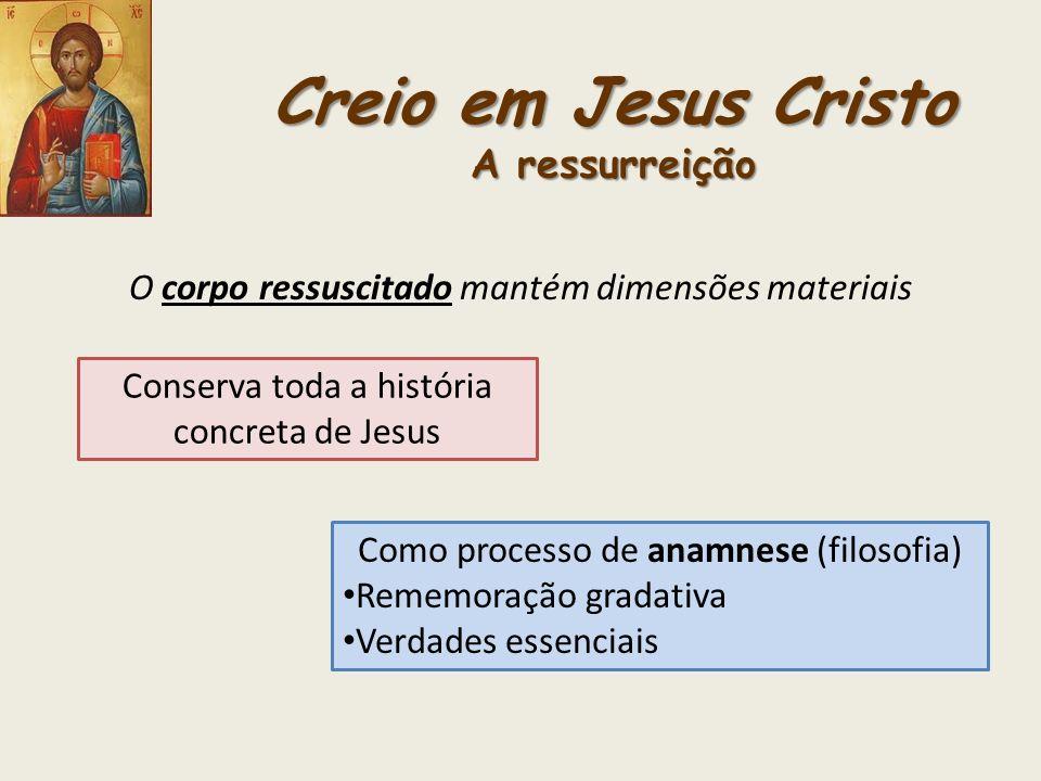 Creio em Jesus Cristo A ressurreição O corpo ressuscitado mantém dimensões materiais Conserva toda a história concreta de Jesus Como processo de anamn