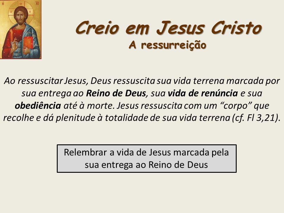 Creio em Jesus Cristo A ressurreição Ao ressuscitar Jesus, Deus ressuscita sua vida terrena marcada por sua entrega ao Reino de Deus, sua vida de renú