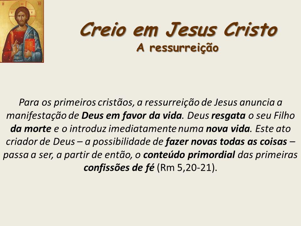 Creio em Jesus Cristo A ressurreição Para os primeiros cristãos, a ressurreição de Jesus anuncia a manifestação de Deus em favor da vida. Deus resgata