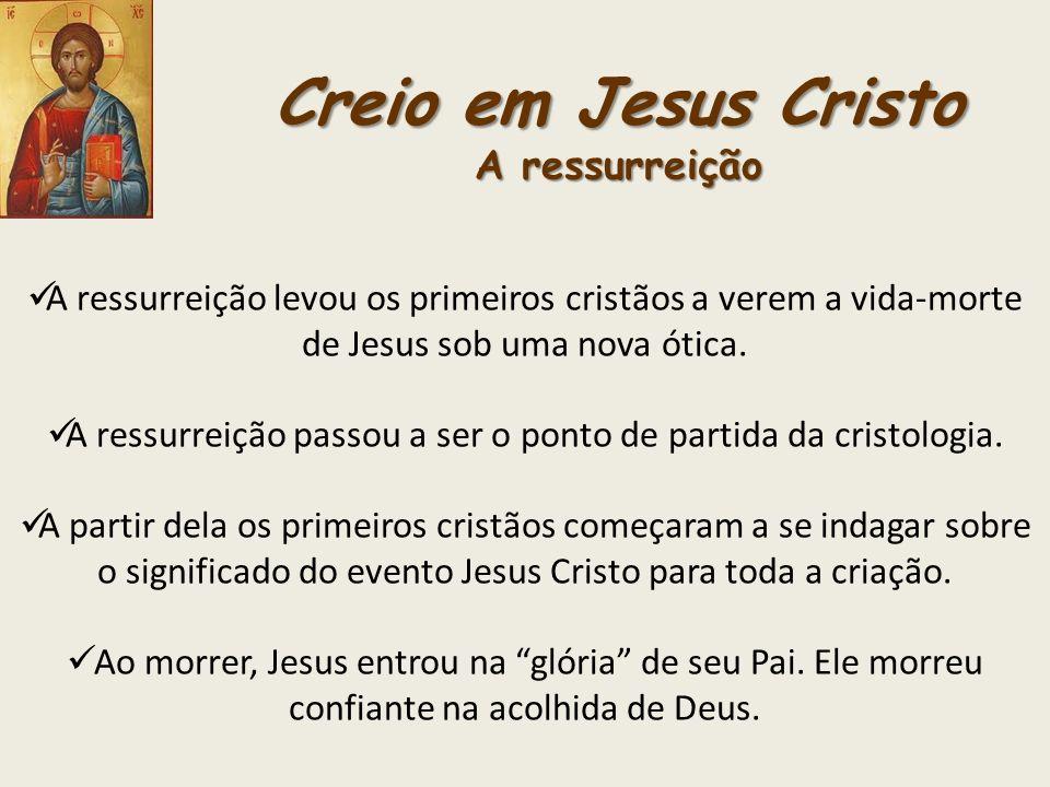 Creio em Jesus Cristo A ressurreição A ressurreição levou os primeiros cristãos a verem a vida-morte de Jesus sob uma nova ótica. A ressurreição passo