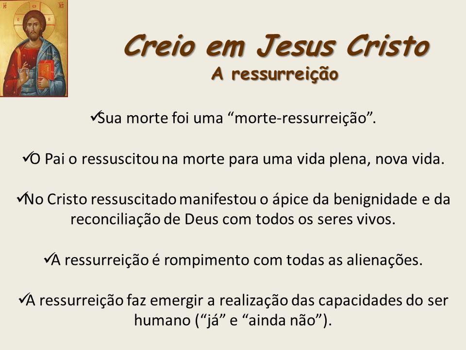 Creio em Jesus Cristo A ressurreição Sua morte foi uma morte-ressurreição. O Pai o ressuscitou na morte para uma vida plena, nova vida. No Cristo ress
