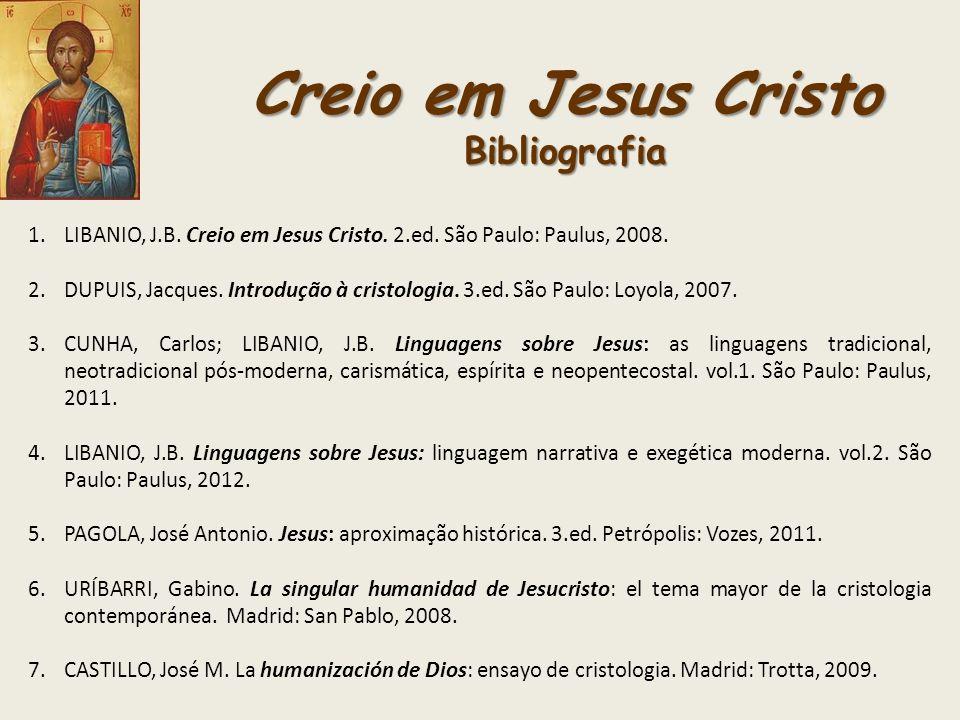 Creio em Jesus Cristo Bibliografia 1.LIBANIO, J.B. Creio em Jesus Cristo. 2.ed. São Paulo: Paulus, 2008. 2.DUPUIS, Jacques. Introdução à cristologia.